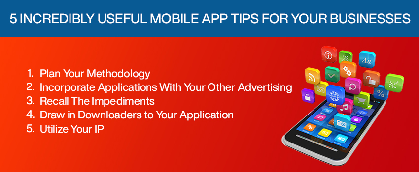 5 Incredibly Useful Mobile App Tips for Your Businesses